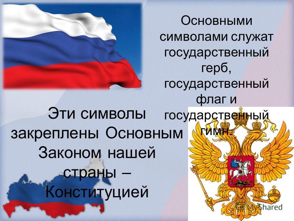 Основными символами служат государственный герб, государственный флаг и государственный гимн. Эти символы закреплены Основным Законом нашей страны – Конституцией