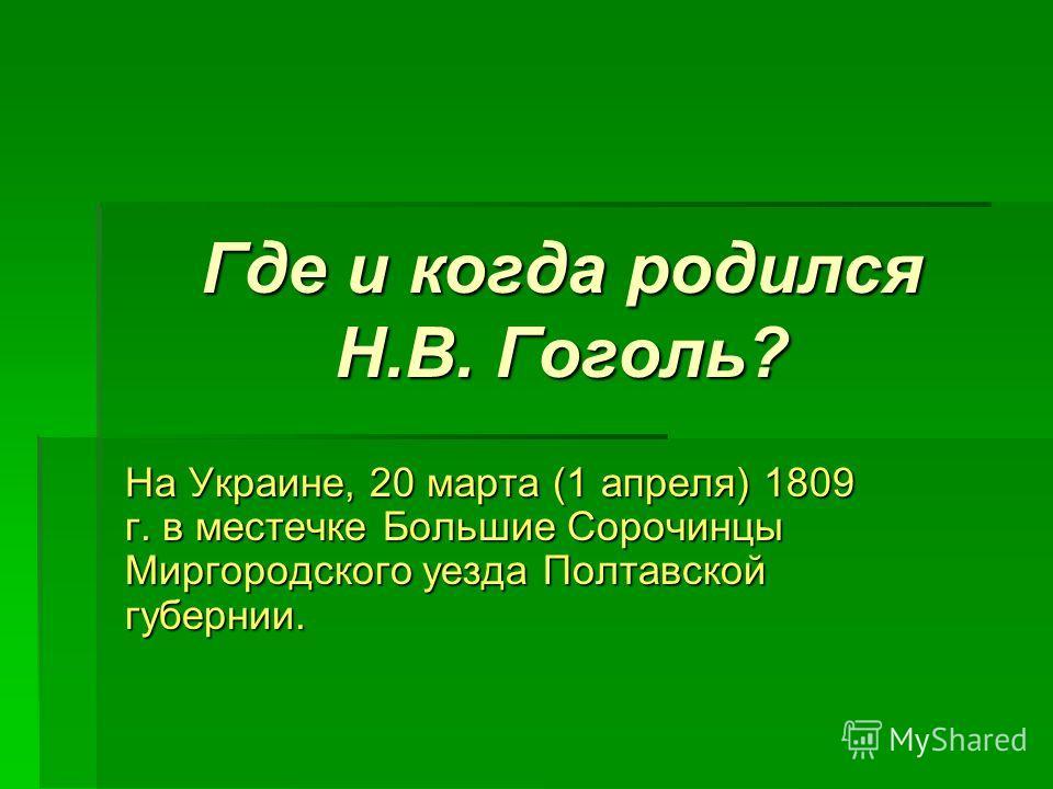Где и когда родился Н.В. Гоголь? На Украине, 20 марта (1 апреля) 1809 г. в местечке Большие Сорочинцы Миргородского уезда Полтавской губернии.