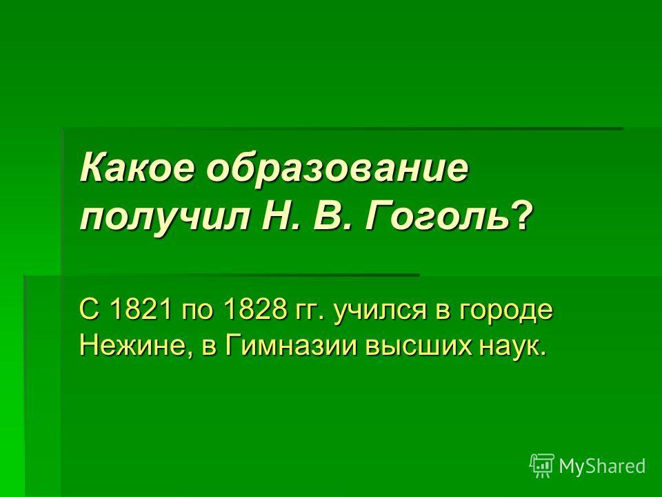 Какое образование получил Н. В. Гоголь? С 1821 по 1828 гг. учился в городе Нежине, в Гимназии высших наук.