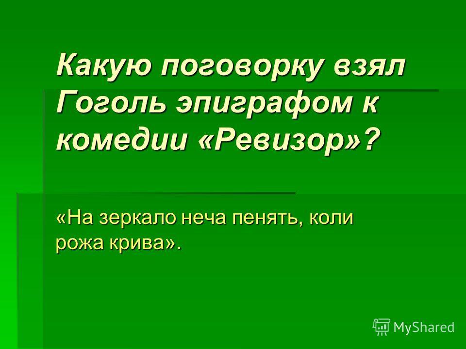 Какую поговорку взял Гоголь эпиграфом к комедии «Ревизор»? «На зеркало неча пенять, коли рожа крива».