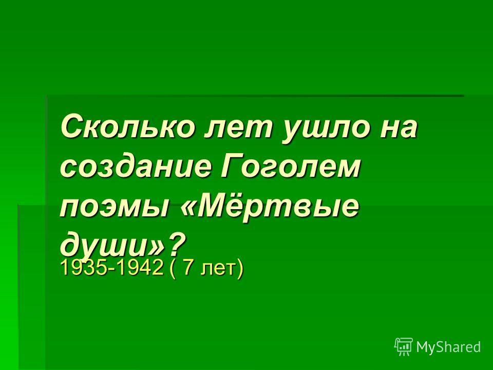 Сколько лет ушло на создание Гоголем поэмы «Мёртвые души»? 1935-1942 ( 7 лет)
