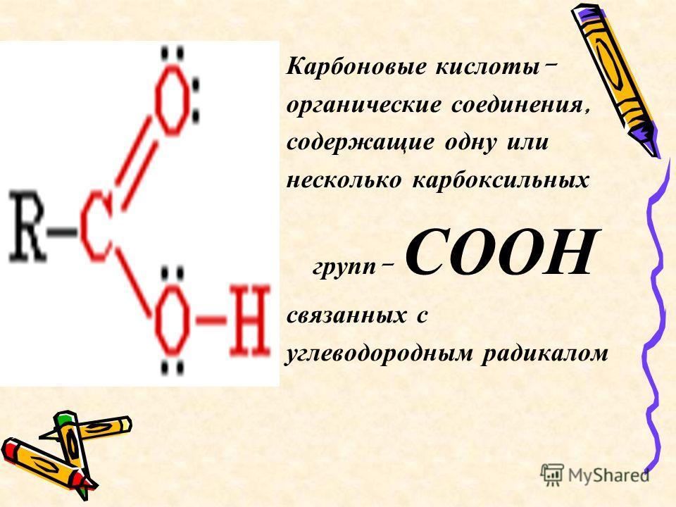 Карбоновые кислоты - органические соединения, содержащие одну или несколько карбоксильных групп - СООН связанных с углеводородным радикалом
