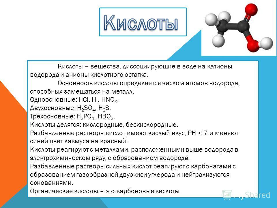 Кислоты – вещества, диссоциирующие в воде на катионы водорода и анионы кислотного остатка. Основность кислоты определяется числом атомов водорода, способных замещаться на металл. Одноосновные: HCl, HI, HNO 3. Двухосновные: H 2 SO 4, H 2 S. Трёхосновн