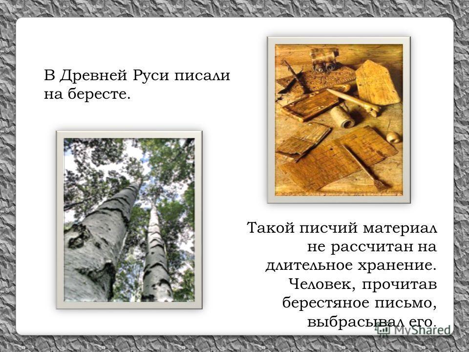 Такой писчий материал не рассчитан на длительное хранение. Человек, прочитав берестяное письмо, выбрасывал его. В Древней Руси писали на бересте.