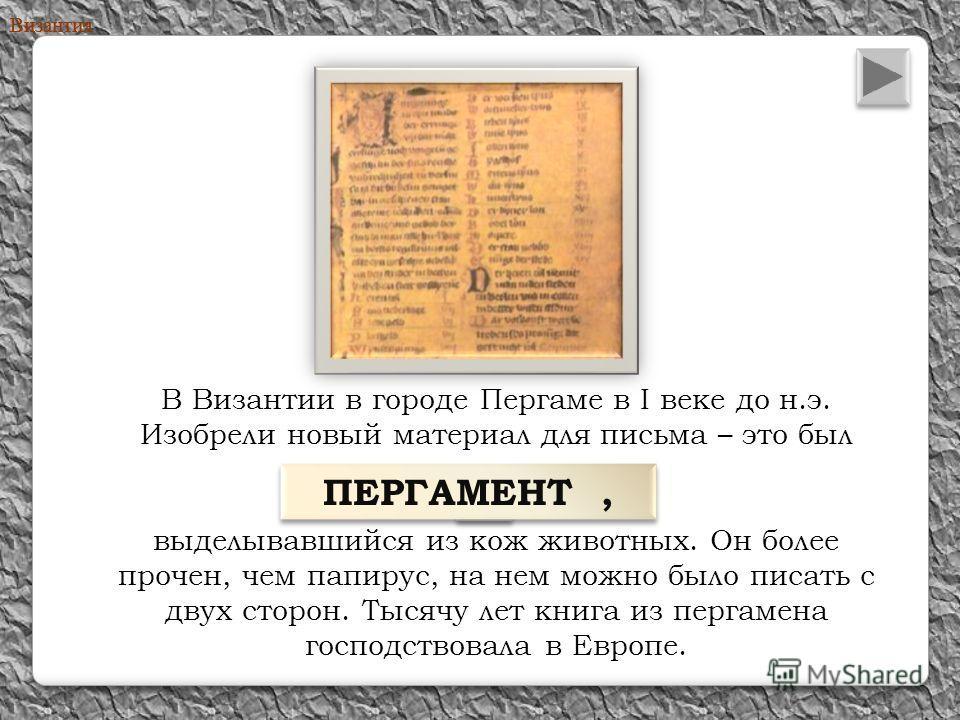 В Византии в городе Пергаме в I веке до н.э. Изобрели новый материал для письма – это был выделывавшийся из кож животных. Он более прочен, чем папирус, на нем можно было писать с двух сторон. Тысячу лет книга из пергамена господствовала в Европе. Виз