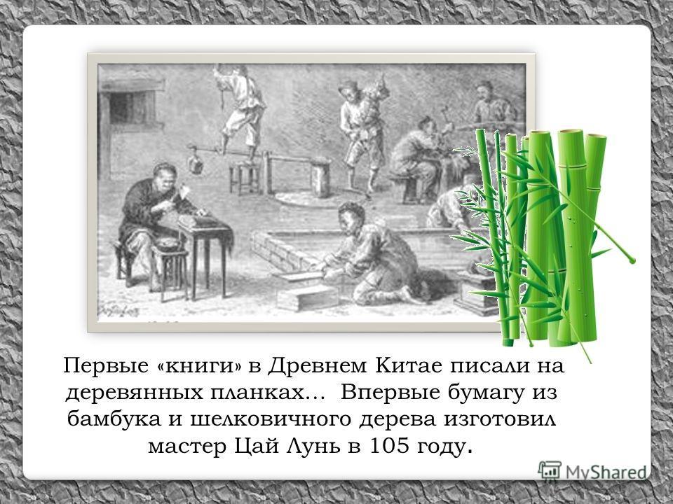 Первые «книги» в Древнем Китае писали на деревянных планках… Впервые бумагу из бамбука и шелковичного дерева изготовил мастер Цай Лунь в 105 году.