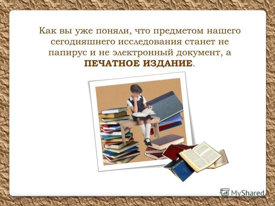 Как вы уже поняли, что предметом нашего сегодняшнего исследования станет не папирус и не электронный документ, а ПЕЧАТНОЕ ИЗДАНИЕ.