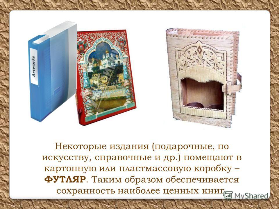 Некоторые издания (подарочные, по искусству, справочные и др.) помещают в картонную или пластмассовую коробку – ФУТЛЯР. Таким образом обеспечивается сохранность наиболее ценных книг.