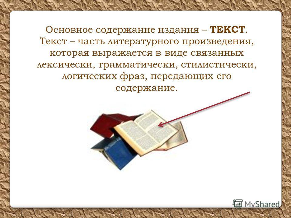 Основное содержание издания – ТЕКСТ. Текст – часть литературного произведения, которая выражается в виде связанных лексически, грамматически, стилистически, логических фраз, передающих его содержание.