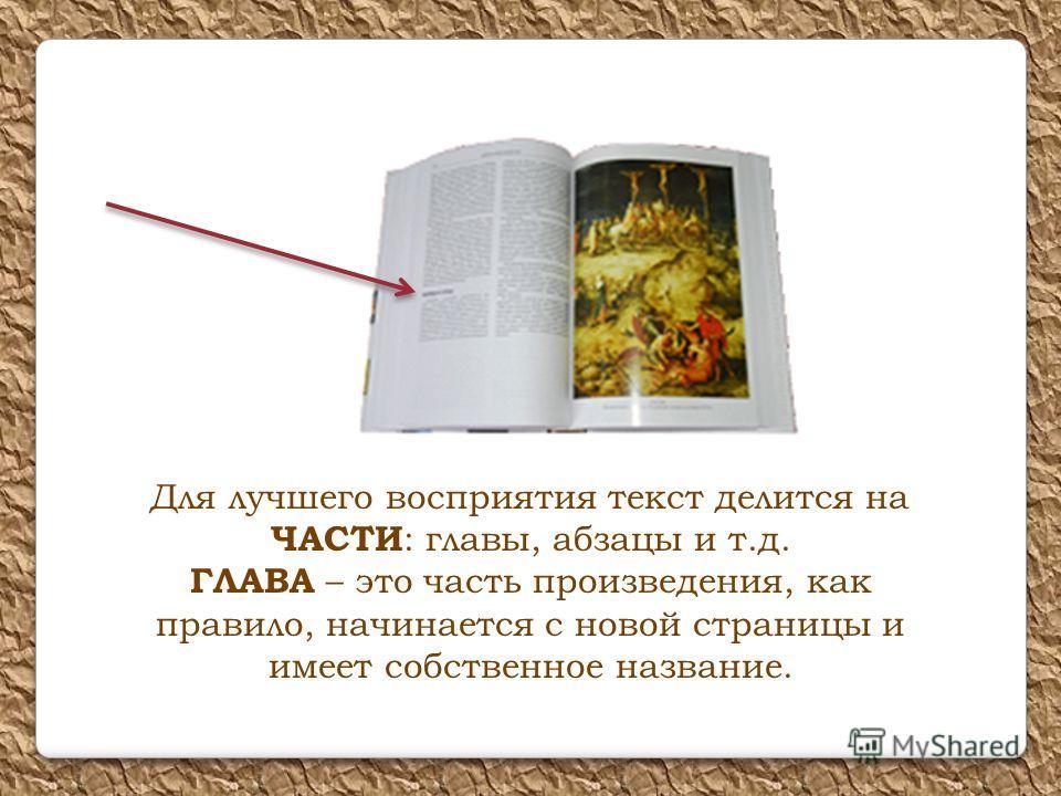 Для лучшего восприятия текст делится на ЧАСТИ : главы, абзацы и т.д. ГЛАВА – это часть произведения, как правило, начинается с новой страницы и имеет собственное название.