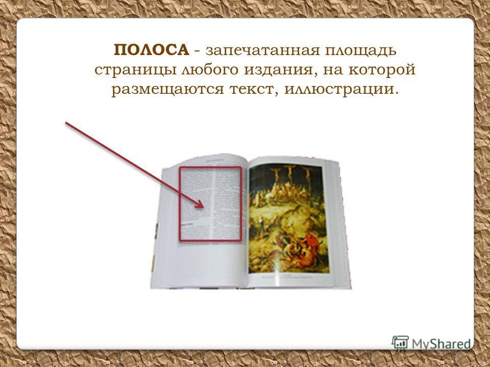 ПОЛОСА - запечатанная площадь страницы любого издания, на которой размещаются текст, иллюстрации.