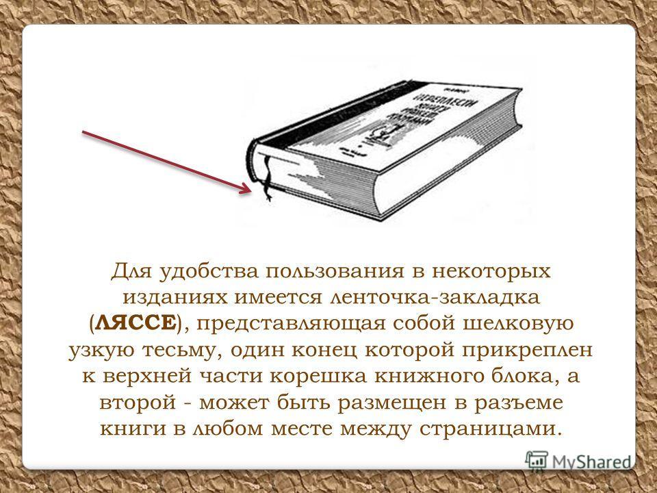 Для удобства пользования в некоторых изданиях имеется ленточка-закладка ( ЛЯССЕ ), представляющая собой шелковую узкую тесьму, один конец которой прикреплен к верхней части корешка книжного блока, а второй - может быть размещен в разъеме книги в любо