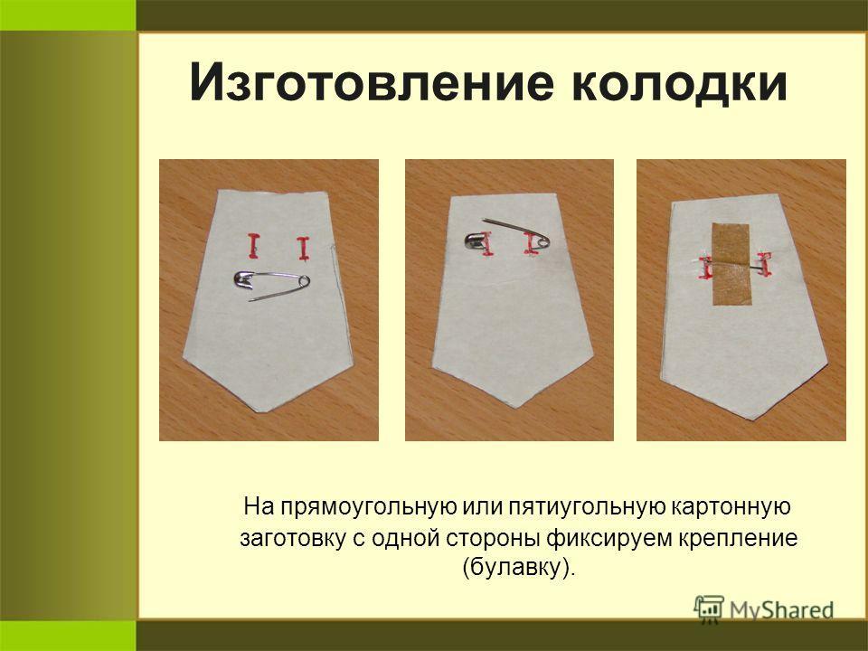 Изготовление колодки На прямоугольную или пятиугольную картонную заготовку с одной стороны фиксируем крепление (булавку).