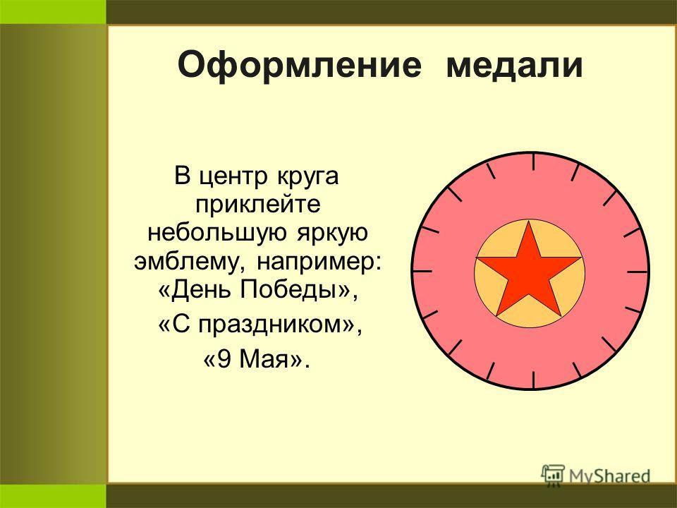 Оформление медали В центр круга приклейте небольшую яркую эмблему, например: «День Победы», «С праздником», «9 Мая».