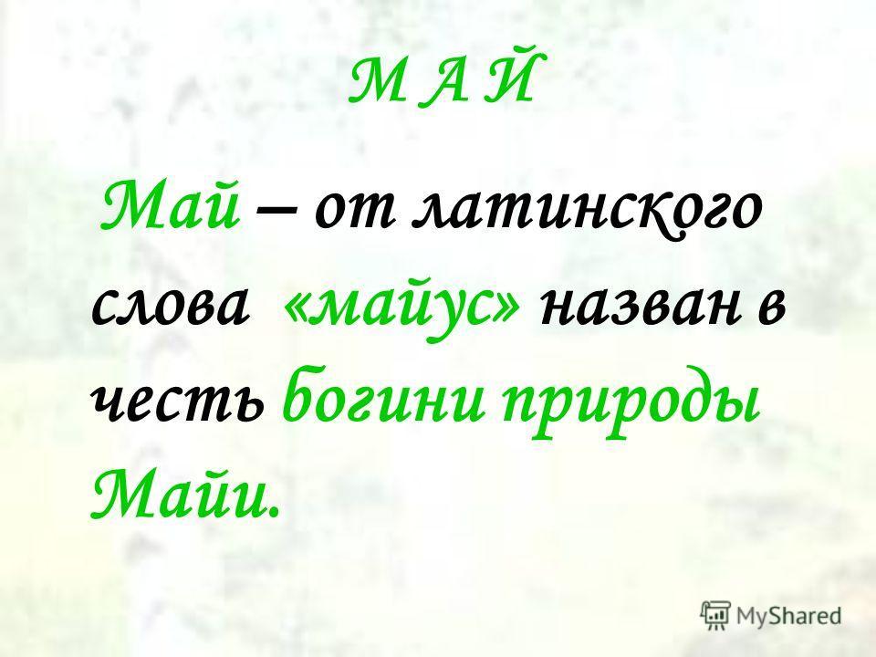 М А Й Май – от латинского слова «майус» назван в честь богини природы Майи.