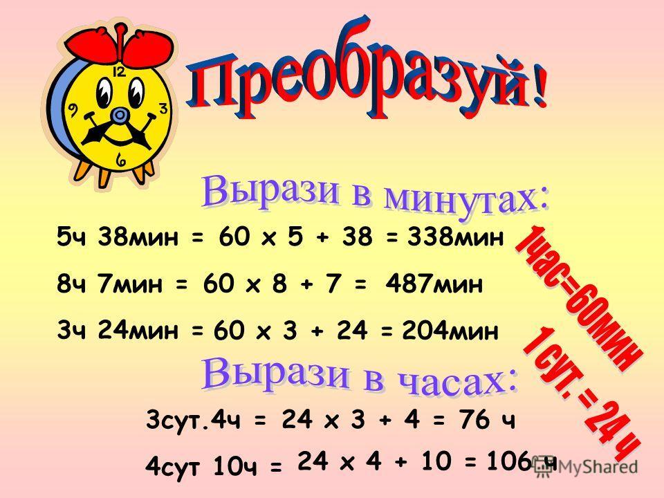 5 ч 38 мин = 8 ч 7 мин = 3 ч 24 мин = 60 х 5 + 38 = 60 х 8 + 7 = 60 х 3 + 24 = 338 мин 487 мин 204 мин 3 сут.4 ч = 4 сут 10 ч = 24 х 3 + 4 = 24 х 4 + 10 = 76 ч 106 ч