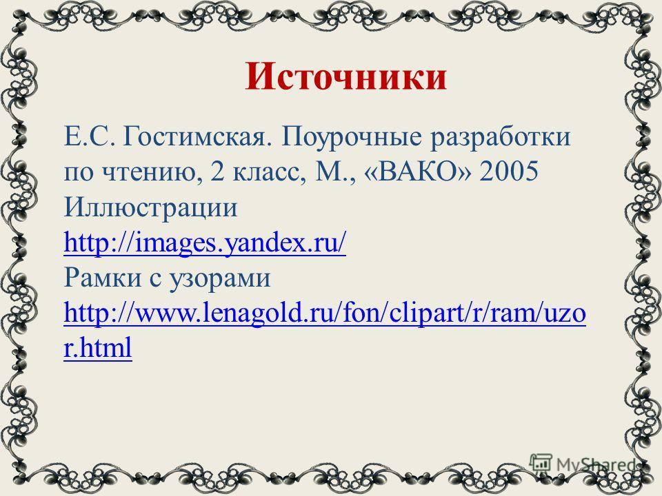 Источники Е.С. Гостимская. Поурочные разработки по чтению, 2 класс, М., «ВАКО» 2005 Иллюстрации http://images.yandex.ru/ Рамки с узорами http://www.lenagold.ru/fon/clipart/r/ram/uzo r.html http://www.lenagold.ru/fon/clipart/r/ram/uzo r.html