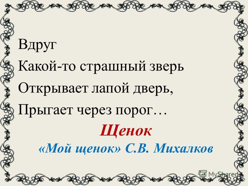 Щенок «Мой щенок» С.В. Михалков Вдруг Какой-то страшный зверь Открывает лапой дверь, Прыгает через порог…