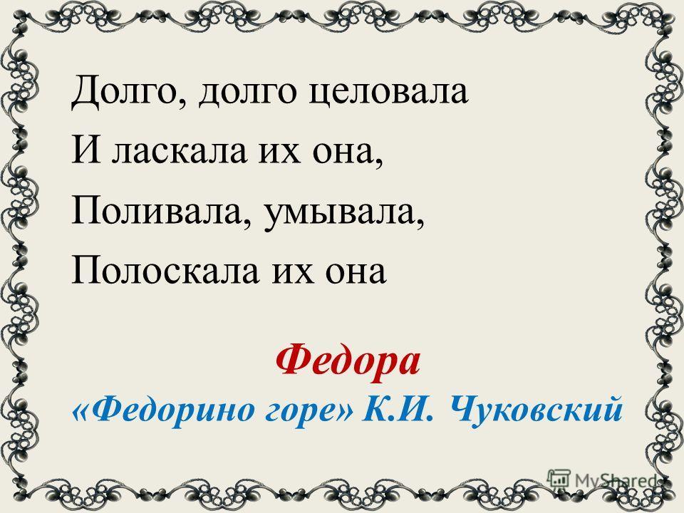 Долго, долго целовала И ласкала их она, Поливала, умывала, Полоскала их она Федора «Федорино горе» К.И. Чуковский