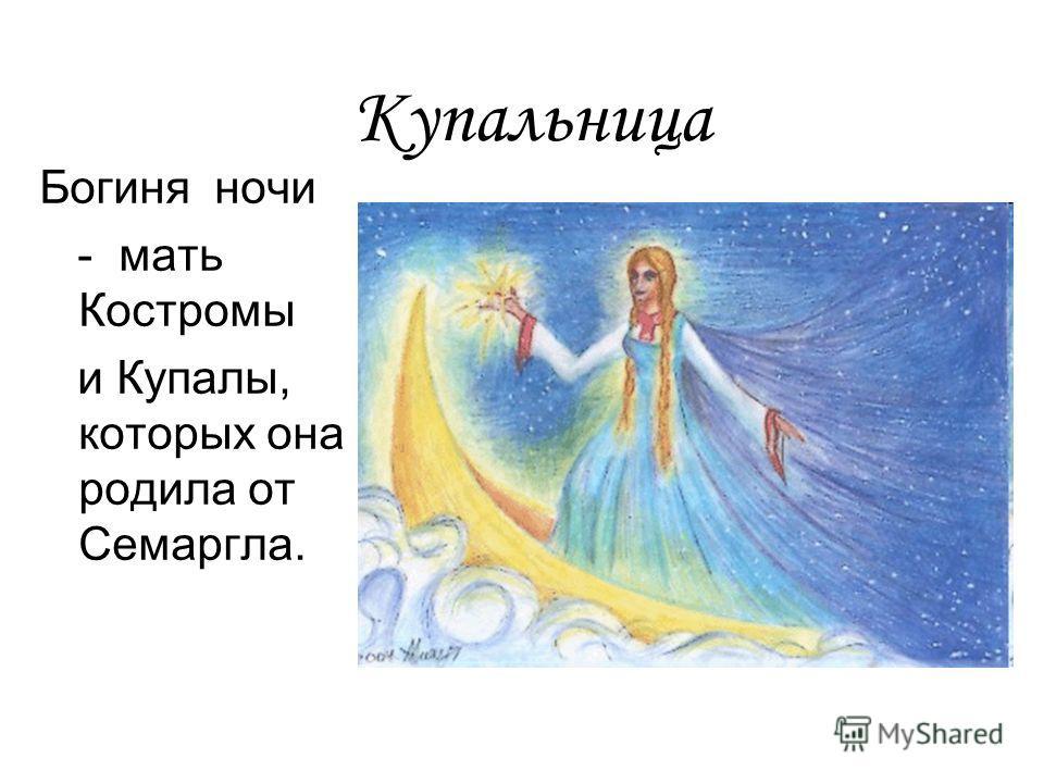 Купальница Богиня ночи - мать Костромы и Купалы, которых она родила от Семаргла.