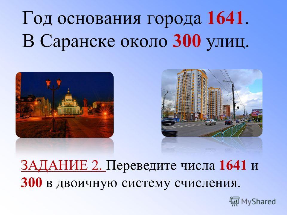 Год основания города 1641. В Саранске около 300 улиц. ЗАДАНИЕ 2. Переведите числа 1641 и 300 в двоичную систему счисления.
