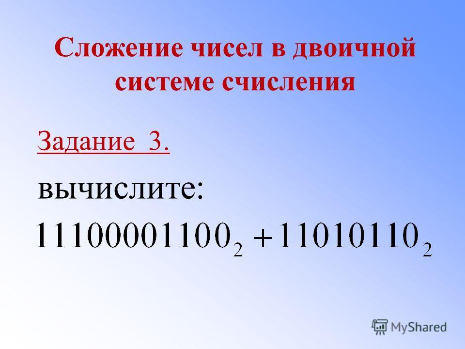 Сложение чисел в двоичной системе счисления Задание 3. вычислите: