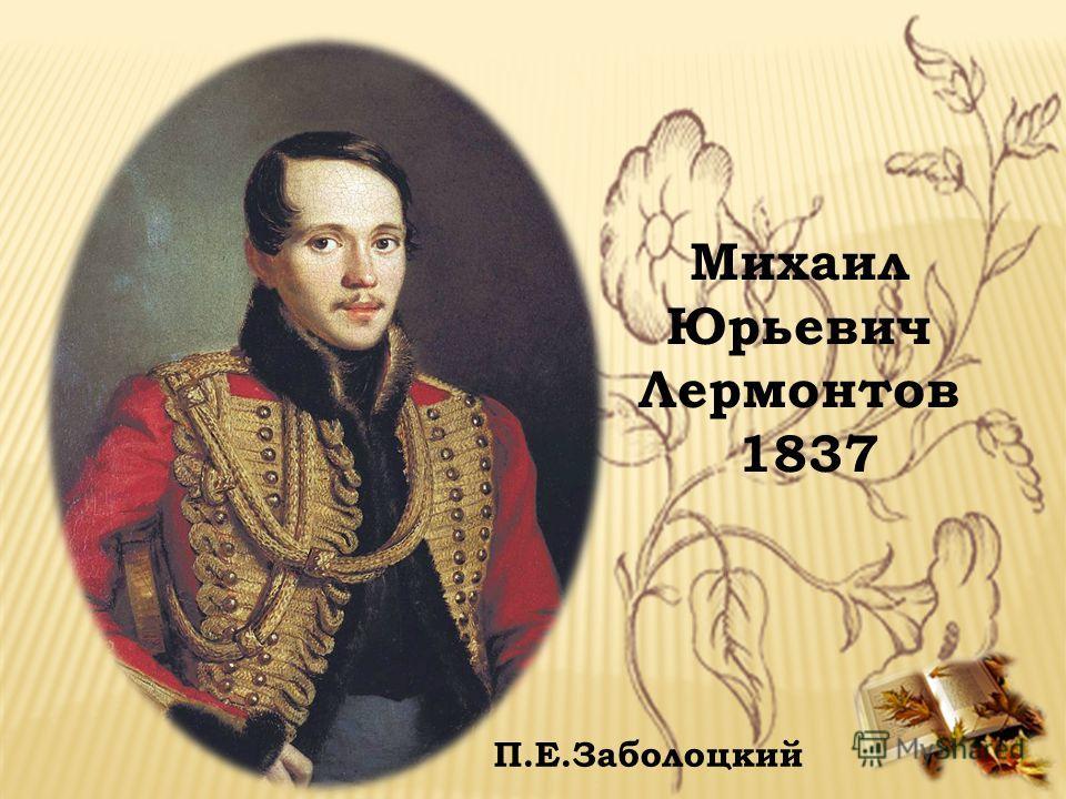 Михаил Юрьевич Лермонтов 1837 П.Е.Заболоцкий