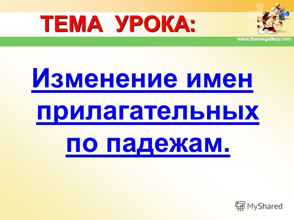 www.themegallery.com ТЕМА УРОКА: Изменение имен прилагательных по падежам.