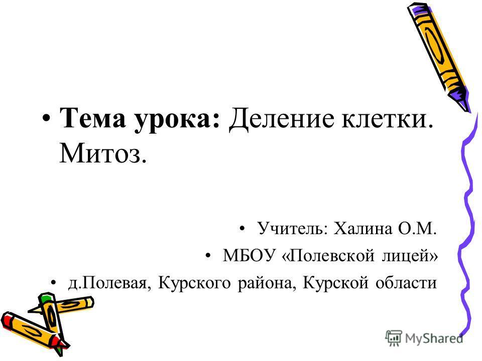 Тема урока: Деление клетки. Митоз. Учитель: Халина О.М. МБОУ «Полевской лицей» д.Полевая, Курского района, Курской области