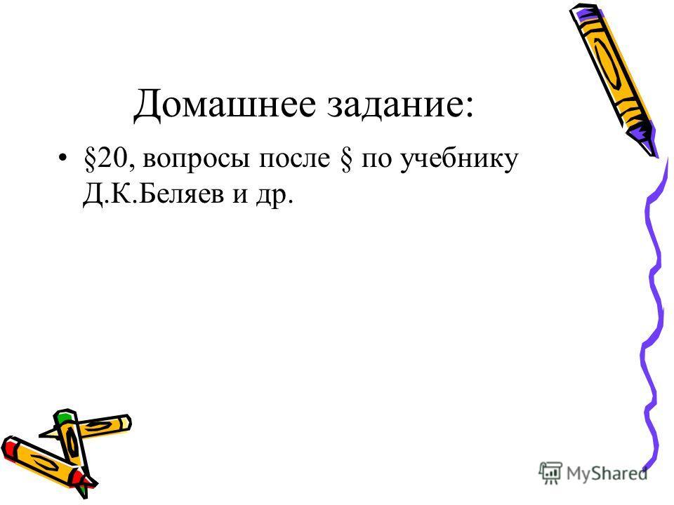 Домашнее задание: §20, вопросы после § по учебнику Д.К.Беляев и др.