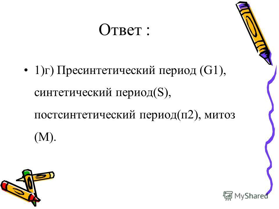 Ответ : 1)г) Пресинтетический период (G1), синтетический период(S), постсинтетический период(п 2), митоз (M).