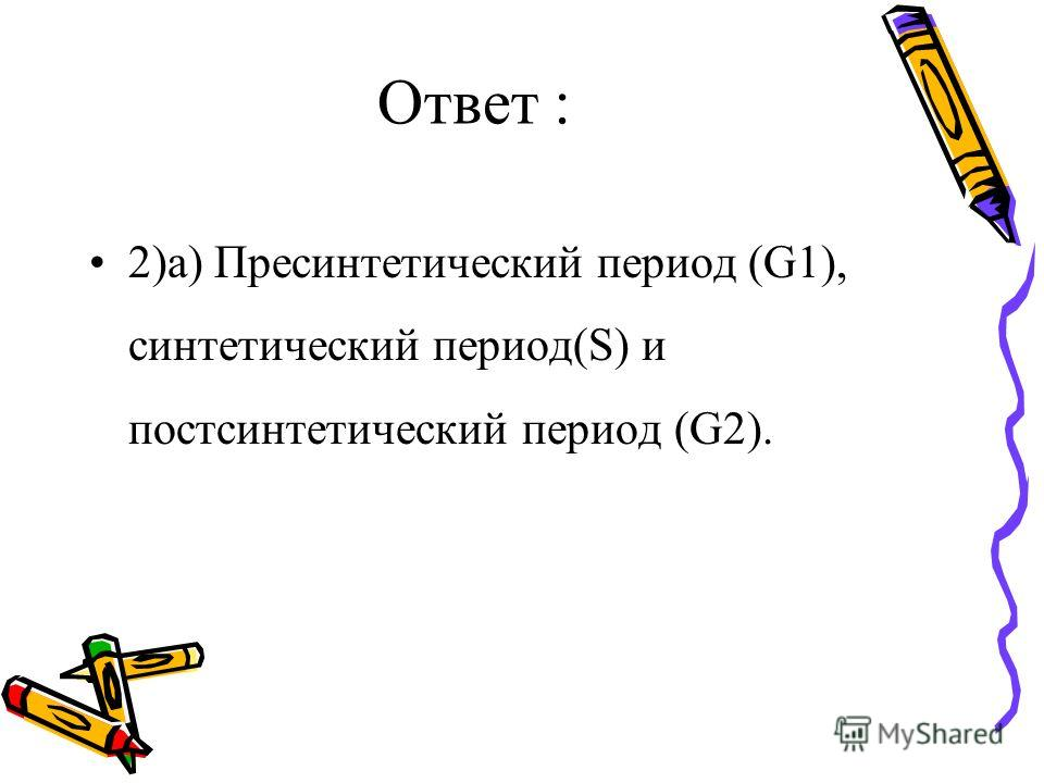Ответ : 2)а) Пресинтетический период (G1), синтетический период(S) и постсинтетический период (G2).