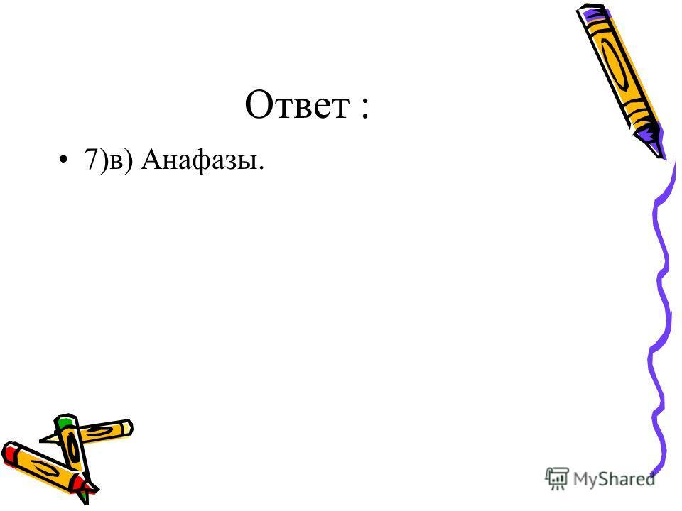 Ответ : 7)в) Анафазы.