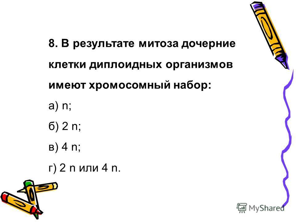 8. В результате митоза дочерние клетки диплоидных организмов имеют хромосомный набор: а) n; б) 2 n; в) 4 n; г) 2 n или 4 n.