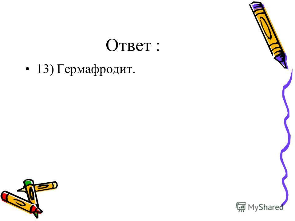 Ответ : 13) Гермафродит.
