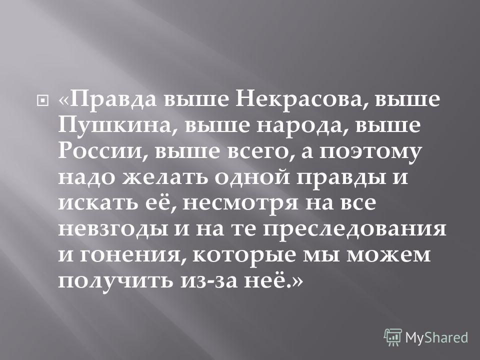 «Правда выше Некрасова, выше Пушкина, выше народа, выше России, выше всего, а поэтому надо желать одной правды и искать её, несмотря на все невзгоды и на те преследования и гонения, которые мы можем получить из-за неё.»