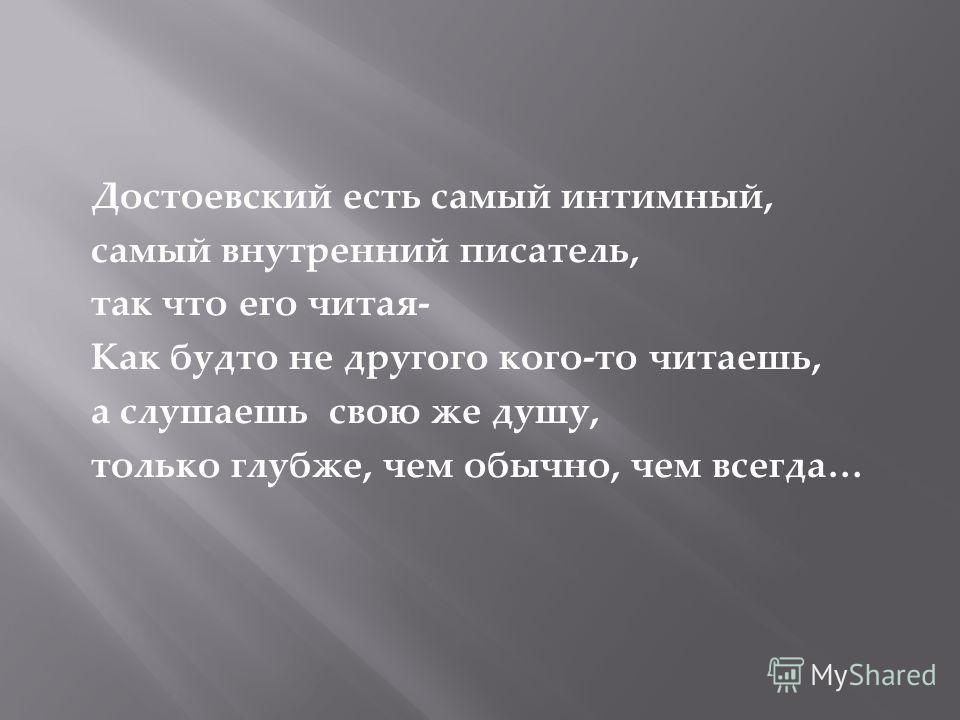 Достоевский есть самый интимный, самый внутренний писатель, так что его читая- Как будто не другого кого-то читаешь, а слушаешь свою же душу, только глубже, чем обычно, чем всегда…