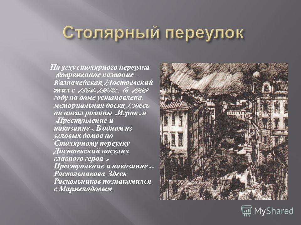 На углу столярного переулка ( современное название – Казначейская ) Достоевский жил с 1864-1867 гг. ( в 1999 году на доме установлена мемориальная доска ), здесь он писал романы « Игрок » и « Преступление и наказание ». В одном из угловых домов по Ст