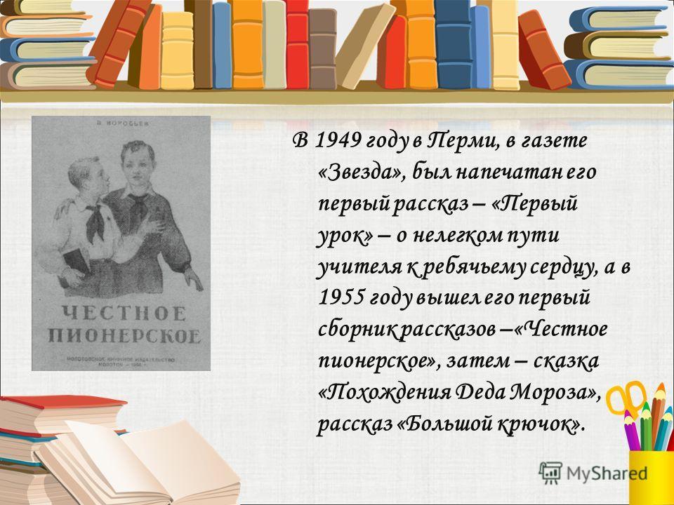 В 1949 году в Перми, в газете «Звезда», был напечатан его первый рассказ – «Первый урок» – о нелегком пути учителя к ребячьему сердцу, а в 1955 году вышел его первый сборник рассказов –«Честное пионерское», затем – сказка «Похождения Деда Мороза», ра