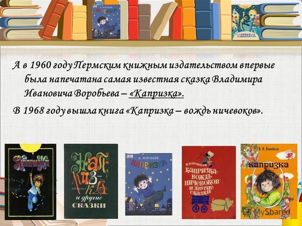 А в 1960 году Пермским книжным издательством впервые была напечатана самая известная сказка Владимира Ивановича Воробьева – «Капризка». В 1968 году вышла книга «Капризка – вождь ничевоков».