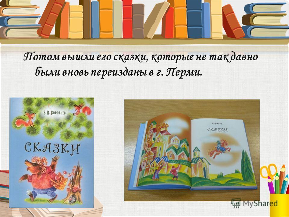 Потом вышли его сказки, которые не так давно были вновь переизданы в г. Перми.