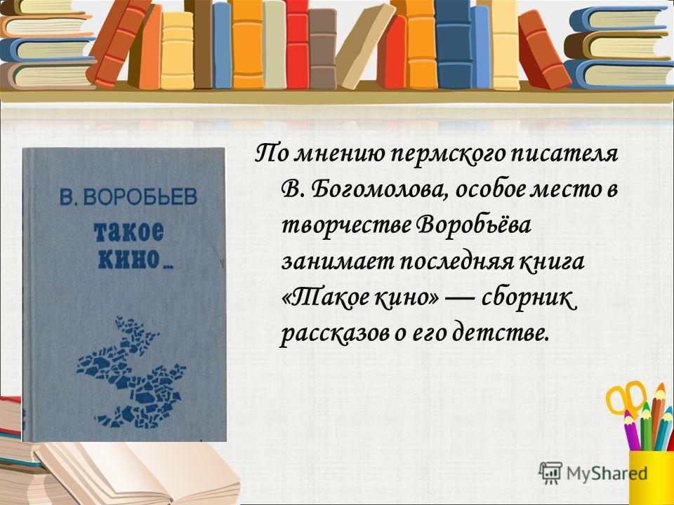 По мнению пермского писателя В. Богомолова, особое место в творчестве Воробьёва занимает последняя книга «Такое кино» сборник рассказов о его детстве.