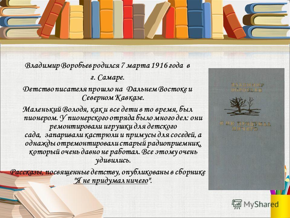 Владимир Воробьев родился 7 марта 1916 года в г. Самаре. Детство писателя прошло на Дальнем Востоке и Северном Кавказе. Маленький Володя, как и все дети в то время, был пионером. У пионерского отряда было много дел: они ремонтировали игрушки для детс