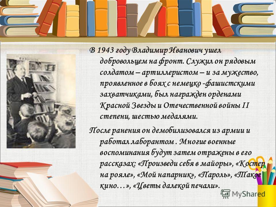 В 1943 году Владимир Иванович ушел добровольцем на фронт. Служил он рядовым солдатом – артиллеристом – и за мужество, проявленное в боях с немецко -фашистскими захватчиками, был награжден орденами Красной Звезды и Отечественной войны II степени, шест
