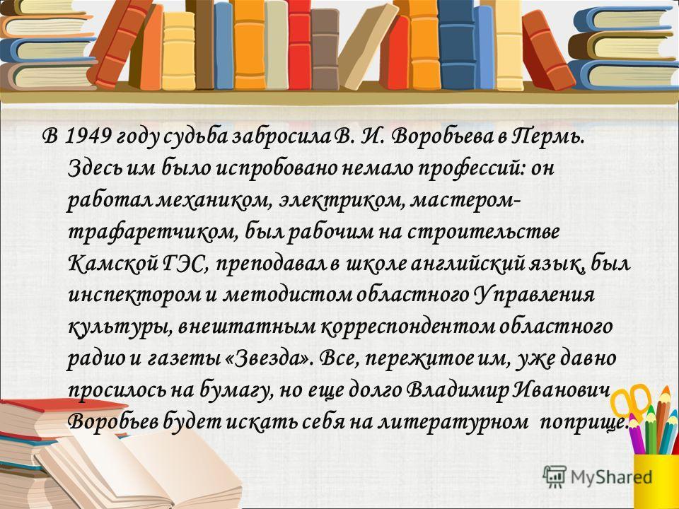 В 1949 году судьба забросила В. И. Воробьева в Пермь. Здесь им было испробовано немало профессий: он работал механиком, электриком, мастером- трафаретчиком, был рабочим на строительстве Камской ГЭС, преподавал в школе английский язык, был инспектором
