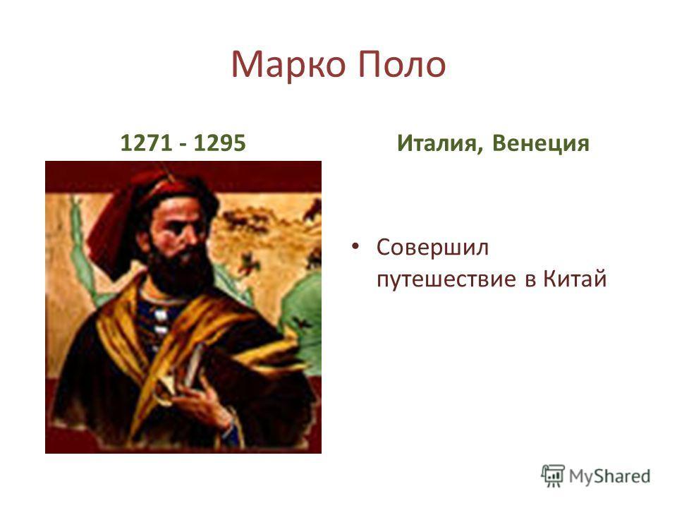 Марко Поло 1271 - 1295Италия, Венеция Совершил путешествие в Китай