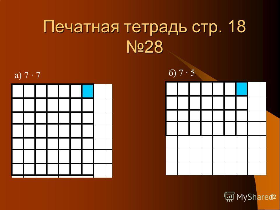 12 Печатная тетрадь стр. 18 28 а) 7 · 7 б) 7 · 5