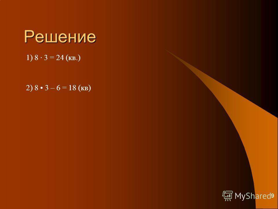 9 Решение 1) 8 · 3 = 24 (кв.) 2) 8 3 – 6 = 18 (кв)