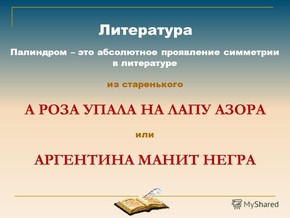 Литература Палиндром – это абсолютное проявление симметрии в литературе из старенького А РОЗА УПАЛА НА ЛАПУ АЗОРА или АРГЕНТИНА МАНИТ НЕГРА