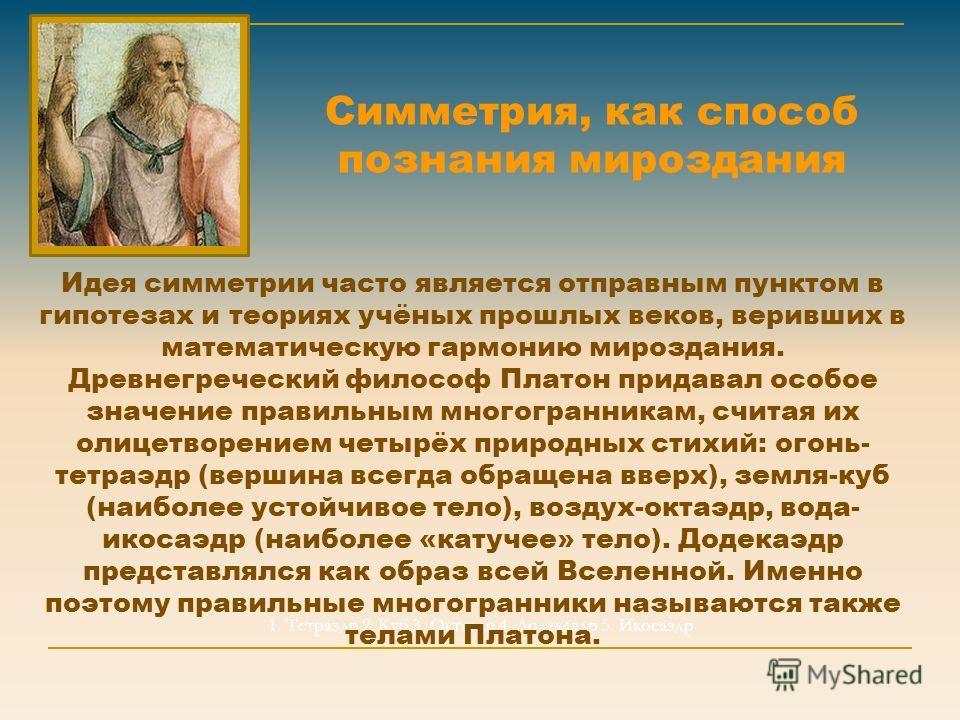 Симметрия, как способ познания мироздания 1. Тетраэдр 2. Куб 3. Октаэдр 4. Додекаэдр 5. Икосаэдр Идея симметрии часто является отправным пунктом в гипотезах и теориях учёных прошлых веков, веривших в математическую гармонию мироздания. Древнегречески